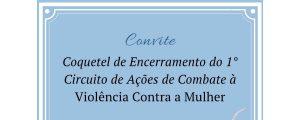 16/12 – Convite – Coquetel de Encerramento do 1º Circuito de Ações de Combate à Violência Contra a Mulher