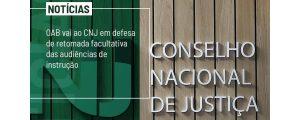 OAB Vai ao CNJ em defesa de retomada facultativa das Audiências de Instrução