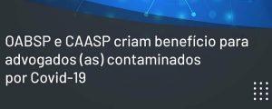 OAB SP e CAASP criam Benefício Alimentar Temporário no valor de R$ 300,00 destinado a advogados e advogadas acometidos pela Covid-19