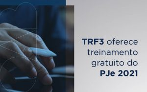TRF3 oferece gratuitamente treinamentos do Processo Judicial Eletrônico (PJe) 2021