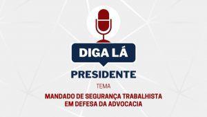 """Read more about the article """"Diga lá, presidente"""" sobre o tema: """"Mandado de segurança trabalhista em defesa da Advocacia"""""""