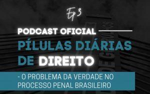 Read more about the article Pílulas Diárias de Direito – Episódio 3 – O Problema da Verdade no Processo Penal Brasileiro