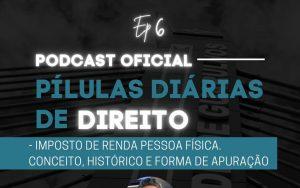 Read more about the article Pílulas Diárias de Direito – Episódio 6 – Imposto de Renda Pessoa Física. Conceito, Histórico e Forma de Apuração.