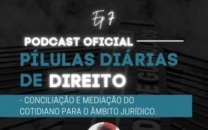 Read more about the article Pílulas Diárias de Direito – Episódio 7 –  Conciliação e Mediação do Cotidiano para o Âmbito Jurídico