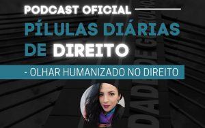 Read more about the article Pílulas Diárias de Direito – Episódio 5 –  Olhar Humanizado no Direito