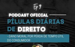 Read more about the article Pílulas Diárias de Direito – Episódio 9 – Dano Moral por Perda de Tempo Útil do Consumidor