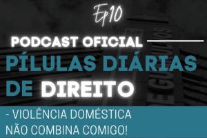 Read more about the article Pílulas Diárias de Direito – Episódio 10 – Violência Doméstica Não Combina Comigo